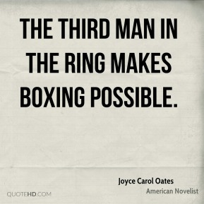 Joyce Carol Oates - The third man in the ring makes boxing possible.