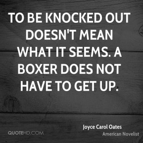 Joyce Carol Oates - To be knocked out doesn't mean what it seems. A boxer does not have to get up.