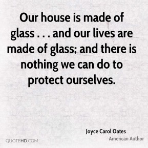 Joyce Carol Oates  - Our house is made of glass . . . and our lives are made of glass; and there is nothing we can do to protect ourselves.