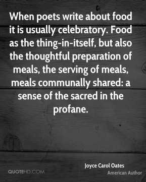 Joyce Carol Oates  - When poets write about food it is usually celebratory. Food as the thing-in-itself, but also the thoughtful preparation of meals, the serving of meals, meals communally shared: a sense of the sacred in the profane.