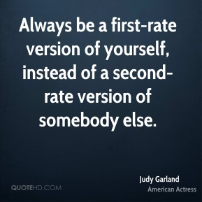 Judy Garland - Always be a first-rate version of yourself, instead of a second-rate version of somebody else.