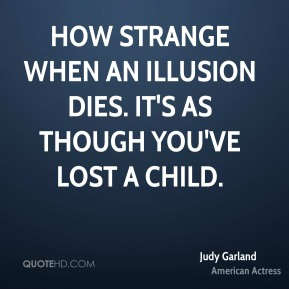 How strange when an illusion dies. It's as though you've lost a child.