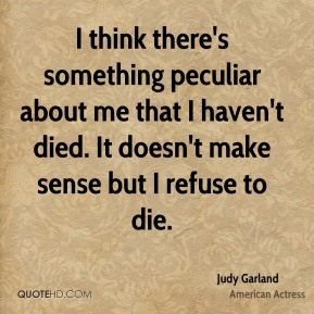 I think there's something peculiar about me that I haven't died. It doesn't make sense but I refuse to die.