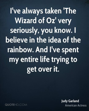 I've always taken 'The Wizard of Oz' very seriously, you know. I believe in the idea of the rainbow. And I've spent my entire life trying to get over it.
