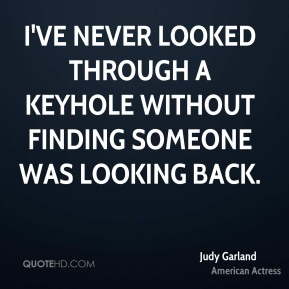I've never looked through a keyhole without finding someone was looking back.