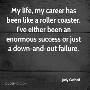Judy Garland  - My life, my career has been like a roller coaster. I've either been an enormous success or just a down-and-out failure.