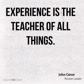 Experience is the teacher of all things.