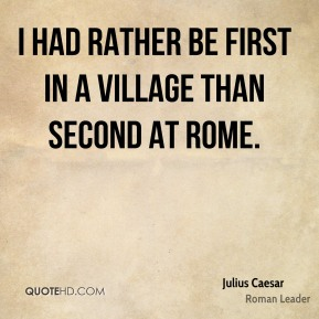 Julius Caesar - I had rather be first in a village than second at Rome.