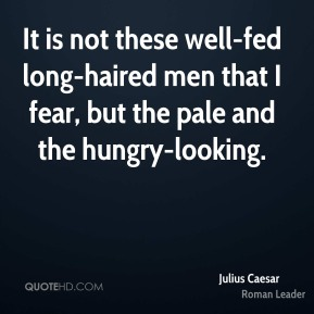 It is not these well-fed long-haired men that I fear, but the pale and the hungry-looking.