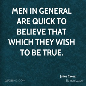 Men in general are quick to believe that which they wish to be true.