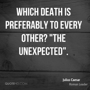 "Julius Caesar - Which death is preferably to every other? ""The unexpected""."