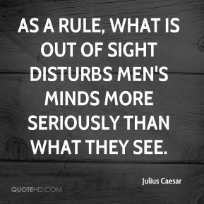 Julius Caesar  - As a rule, what is out of sight disturbs men's minds more seriously than what they see.