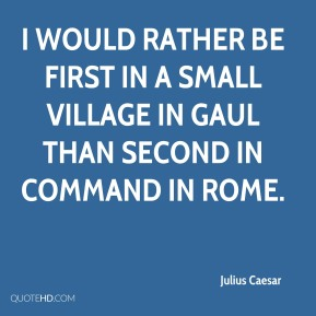 Julius Caesar  - I would rather be first in a small village in Gaul than second in command in Rome.