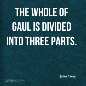 Julius Caesar  - The whole of Gaul is divided into three parts.