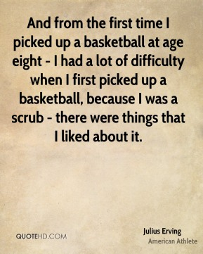 And from the first time I picked up a basketball at age eight - I had a lot of difficulty when I first picked up a basketball, because I was a scrub - there were things that I liked about it.