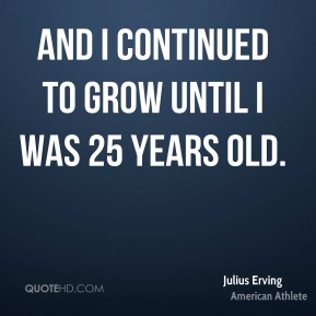 And I continued to grow until I was 25 years old.