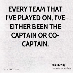 Every team that I've played on, I've either been the captain or co-captain.