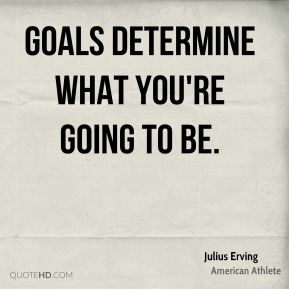 Goals determine what you're going to be.