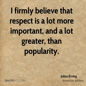 Julius Erving - I firmly believe that respect is a lot more important, and a lot greater, than popularity.