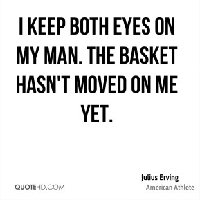 I keep both eyes on my man. The basket hasn't moved on me yet.