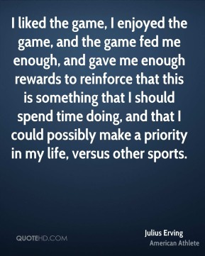 Julius Erving - I liked the game, I enjoyed the game, and the game fed me enough, and gave me enough rewards to reinforce that this is something that I should spend time doing, and that I could possibly make a priority in my life, versus other sports.