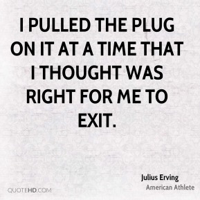 I pulled the plug on it at a time that I thought was right for me to exit.