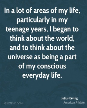 Julius Erving - In a lot of areas of my life, particularly in my teenage years, I began to think about the world, and to think about the universe as being a part of my conscious everyday life.