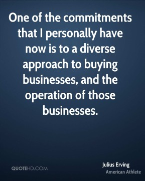 Julius Erving - One of the commitments that I personally have now is to a diverse approach to buying businesses, and the operation of those businesses.