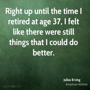 Right up until the time I retired at age 37, I felt like there were still things that I could do better.