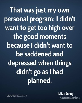 Julius Erving - That was just my own personal program: I didn't want to get too high over the good moments because I didn't want to be saddened and depressed when things didn't go as I had planned.