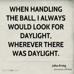 Julius Erving - When handling the ball, I always would look for daylight, wherever there was daylight.