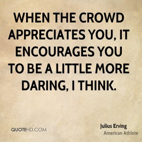 Julius Erving - When the crowd appreciates you, it encourages you to be a little more daring, I think.