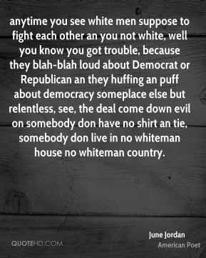 anytime you see white men suppose to fight each other an you not white, well you know you got trouble, because they blah-blah loud about Democrat or Republican an they huffing an puff about democracy someplace else but relentless, see, the deal come down evil on somebody don have no shirt an tie, somebody don live in no whiteman house no whiteman country.