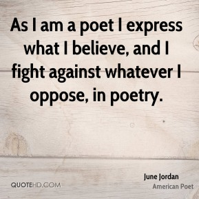 As I am a poet I express what I believe, and I fight against whatever I oppose, in poetry.