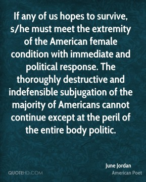 If any of us hopes to survive, s/he must meet the extremity of the American female condition with immediate and political response. The thoroughly destructive and indefensible subjugation of the majority of Americans cannot continue except at the peril of the entire body politic.