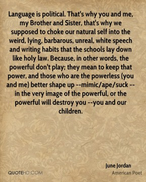 Language is political. That's why you and me, my Brother and Sister, that's why we supposed to choke our natural self into the weird, lying, barbarous, unreal, white speech and writing habits that the schools lay down like holy law. Because, in other words, the powerful don't play; they mean to keep that power, and those who are the powerless (you and me) better shape up --mimic/ape/suck --in the very image of the powerful, or the powerful will destroy you --you and our children.