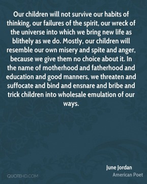 Our children will not survive our habits of thinking, our failures of the spirit, our wreck of the universe into which we bring new life as blithely as we do. Mostly, our children will resemble our own misery and spite and anger, because we give them no choice about it. In the name of motherhood and fatherhood and education and good manners, we threaten and suffocate and bind and ensnare and bribe and trick children into wholesale emulation of our ways.