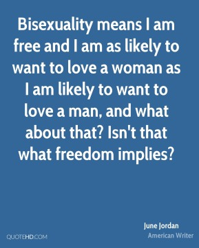 June Jordan - Bisexuality means I am free and I am as likely to want to love a woman as I am likely to want to love a man, and what about that? Isn't that what freedom implies?