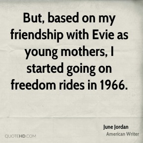 June Jordan - But, based on my friendship with Evie as young mothers, I started going on freedom rides in 1966.