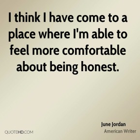 I think I have come to a place where I'm able to feel more comfortable about being honest.