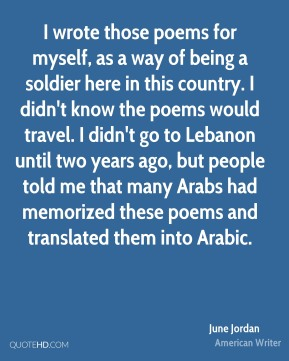 June Jordan - I wrote those poems for myself, as a way of being a soldier here in this country. I didn't know the poems would travel. I didn't go to Lebanon until two years ago, but people told me that many Arabs had memorized these poems and translated them into Arabic.