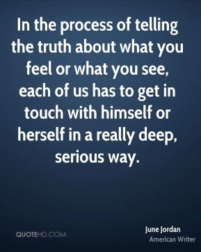 In the process of telling the truth about what you feel or what you see, each of us has to get in touch with himself or herself in a really deep, serious way.