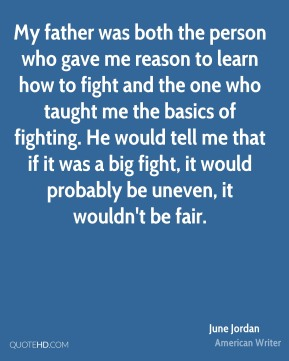 June Jordan - My father was both the person who gave me reason to learn how to fight and the one who taught me the basics of fighting. He would tell me that if it was a big fight, it would probably be uneven, it wouldn't be fair.