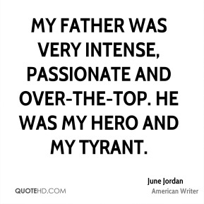 June Jordan - My father was very intense, passionate and over-the-top. He was my hero and my tyrant.