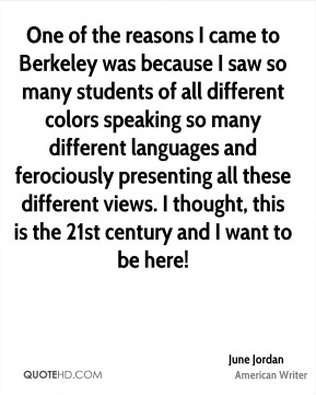 June Jordan - One of the reasons I came to Berkeley was because I saw so many students of all different colors speaking so many different languages and ferociously presenting all these different views. I thought, this is the 21st century and I want to be here!