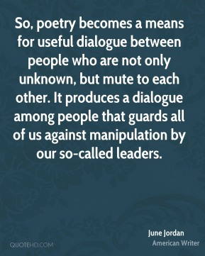 June Jordan - So, poetry becomes a means for useful dialogue between people who are not only unknown, but mute to each other. It produces a dialogue among people that guards all of us against manipulation by our so-called leaders.