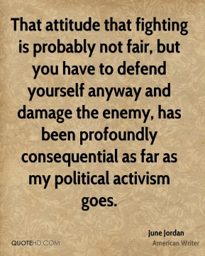 June Jordan - That attitude that fighting is probably not fair, but you have to defend yourself anyway and damage the enemy, has been profoundly consequential as far as my political activism goes.