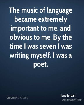 The music of language became extremely important to me, and obvious to me. By the time I was seven I was writing myself. I was a poet.