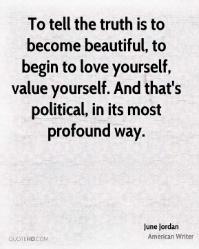 To tell the truth is to become beautiful, to begin to love yourself, value yourself. And that's political, in its most profound way.
