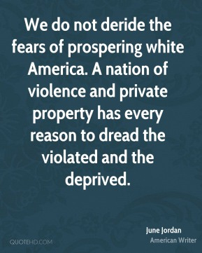 We do not deride the fears of prospering white America. A nation of violence and private property has every reason to dread the violated and the deprived.